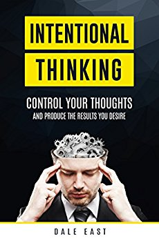 Intentional Thinking Control Your Thoughts and Produce the Results You Desire