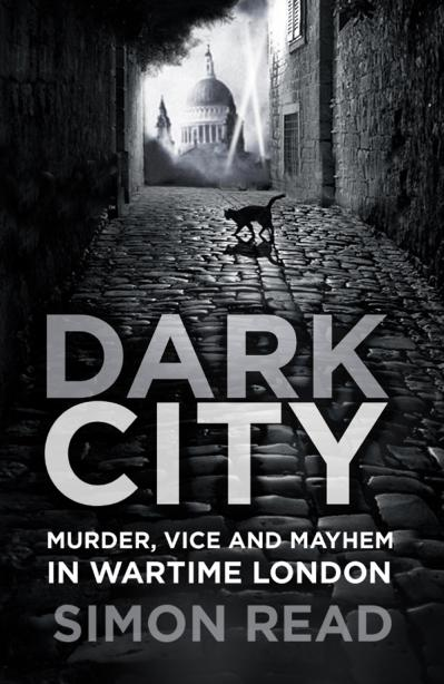 Dark City Murder, Vice, and Mayhem in Wartime London