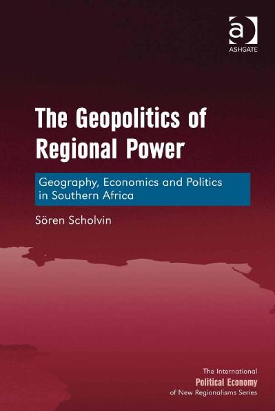 The Geopolitics of Regional Power Geography, Economics and Politics in Southern Af...