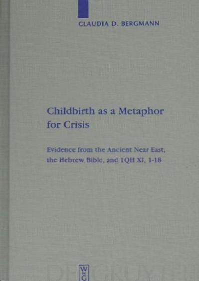Childbirth as a Metaphor for Crisis Evidence from the Ancient Near East, the Hebre...