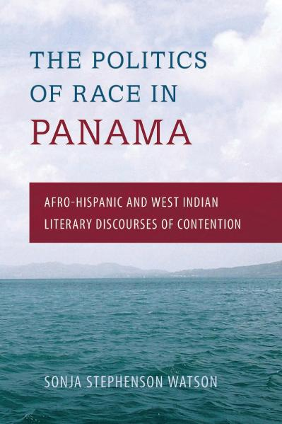 The Politics of Race in Panama Afro-Hispanic and West Indian Literary Discourses o...